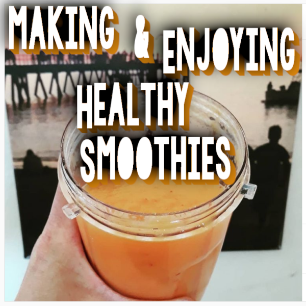 Making & Enjoying Healthy Smoothies