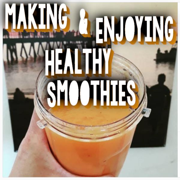 Making & Enjoying Healthy Smoothies